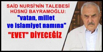 """Bediüzzaman'ın Talebesi Bayramoğlu; Nur Talebeleri """"Vatan, Millet, İslamiyet Namına 'Evet' Diyecek"""""""